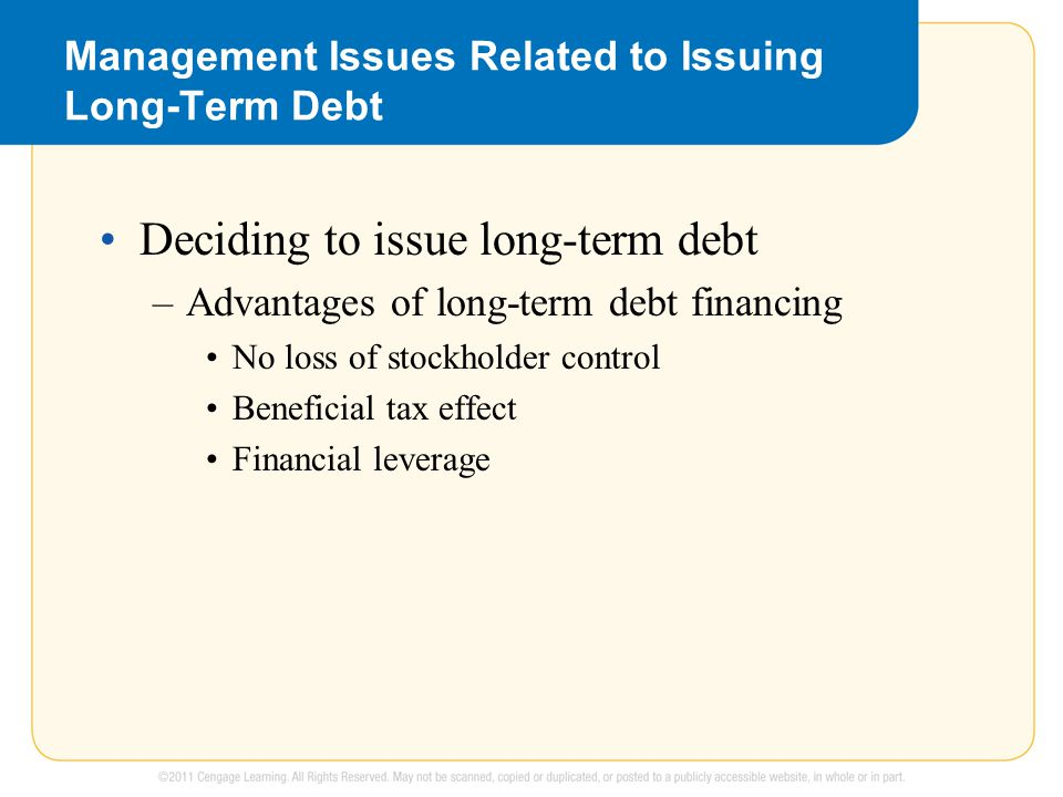 Management Issues Related to Issuing Long-Term Debt Deciding to issue long-term debt –Advantages of long-term debt financing No loss of stockholder control Beneficial tax effect Financial leverage