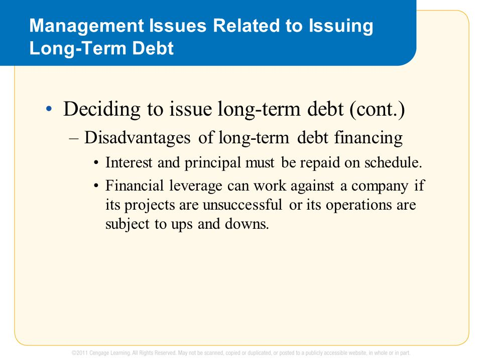 Management Issues Related to Issuing Long-Term Debt Deciding to issue long-term debt (cont.) –Disadvantages of long-term debt financing Interest and principal must be repaid on schedule.