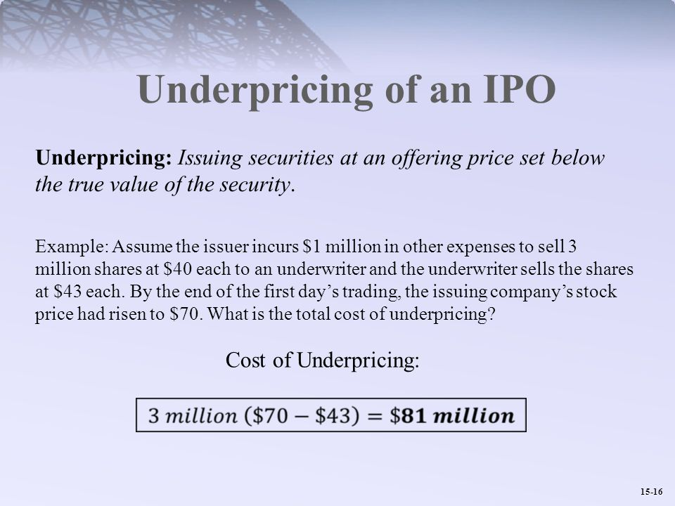 15-16 Underpricing of an IPO Example: Assume the issuer incurs $1 million in other expenses to sell 3 million shares at $40 each to an underwriter and the underwriter sells the shares at $43 each.