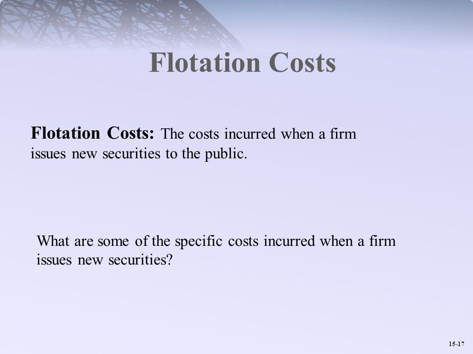 15-17 Flotation Costs Flotation Costs: The costs incurred when a firm issues new securities to the public.