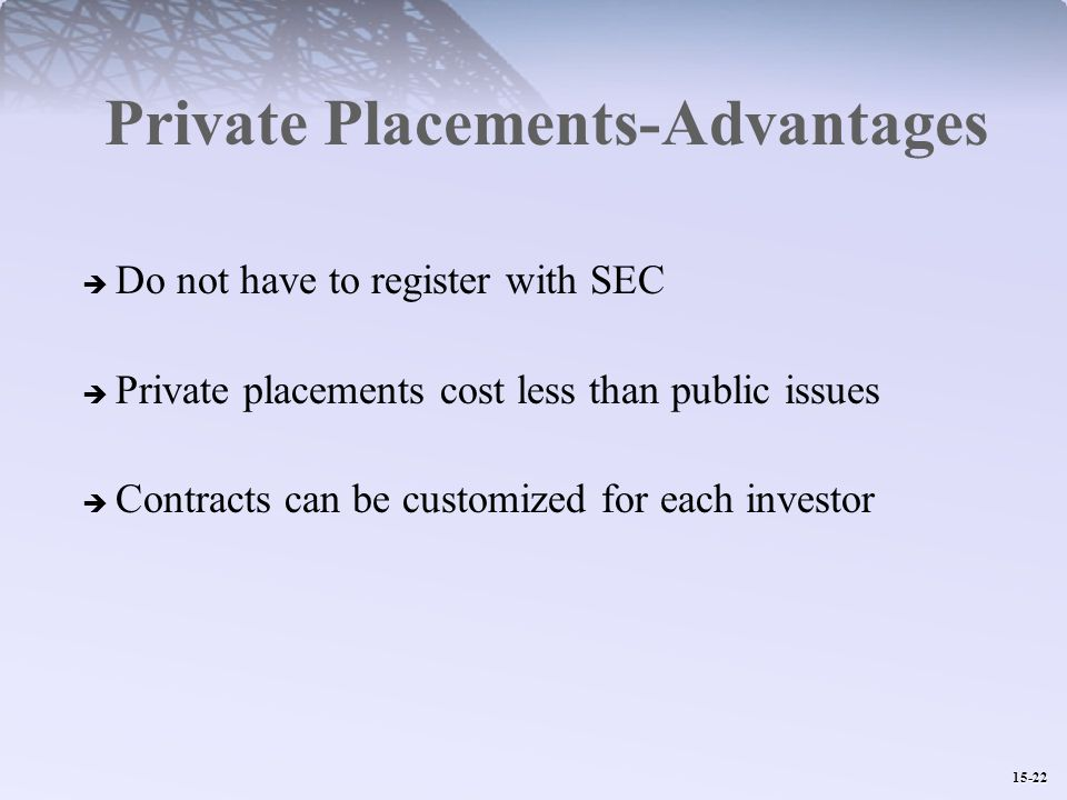 15-22 Private Placements-Advantages  Do not have to register with SEC  Private placements cost less than public issues  Contracts can be customized for each investor