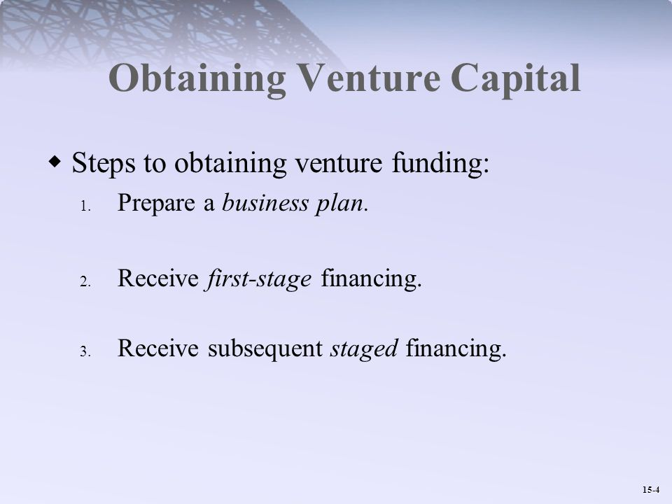 15-4 Obtaining Venture Capital  Steps to obtaining venture funding: 1.
