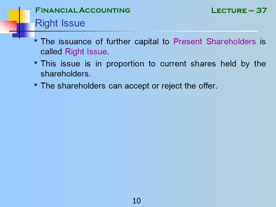 Financial Accounting 9 Lecture – 37 Issuance of further capital to current share holders Journal Entry: Shares issued against cash DebitCash / Bank Account CreditShare Capital Account Shares issued against transfer of asset: DebitAsset Account CreditShare Capital Account This is called issuance of asset in kind.