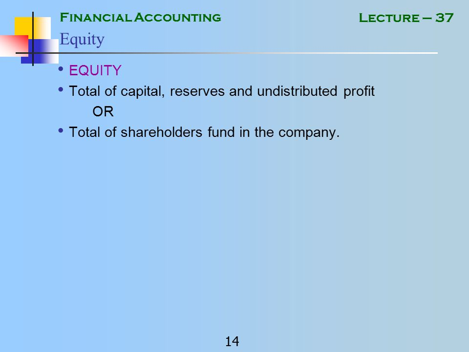Financial Accounting 13 Lecture – 37 Components of Financial Statements Balance Sheet Profit and Loss Account Cash Flow Statement Statement of Changes in Equity Notes to the Accounts Comparative figures of Previous Period