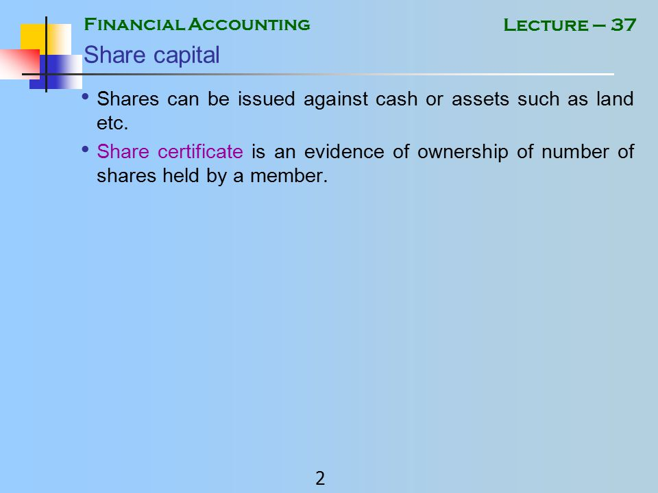 Financial Accounting 1 Lecture – 37 Share capital Authorized Share Capital is the maximum capital, a company may raise.