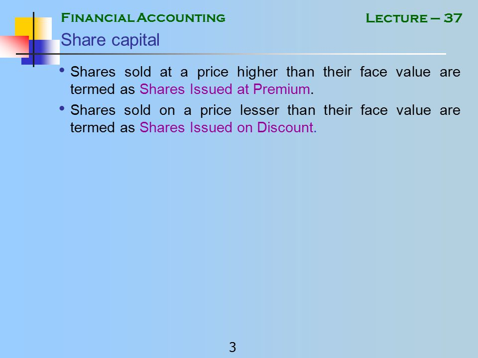 Financial Accounting 2 Lecture – 37 Share capital Shares can be issued against cash or assets such as land etc.