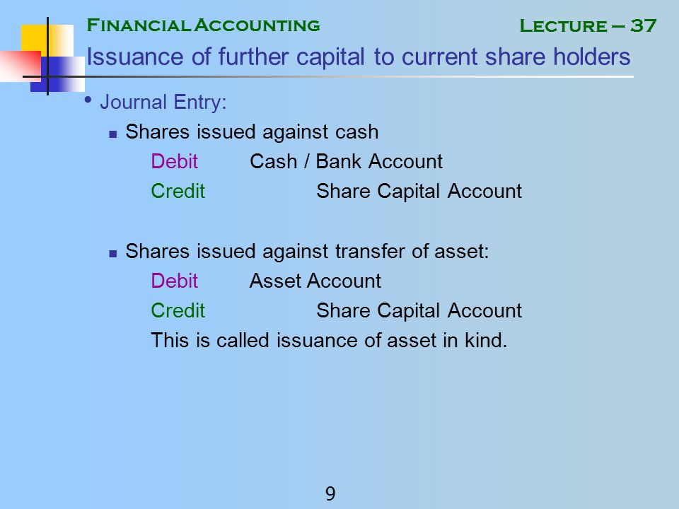 Financial Accounting 8 Lecture – 37 Issuance of Further Capital Where a company wants to issue further capital (called raising of capital), shares are first offered to current shareholders.