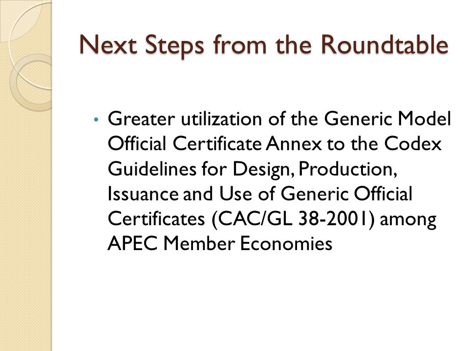 Next Steps from the Roundtable Greater utilization of the Generic Model Official Certificate Annex to the Codex Guidelines for Design, Production, Issuance and Use of Generic Official Certificates (CAC/GL ) among APEC Member Economies