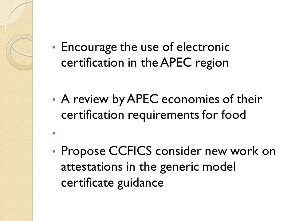 Encourage the use of electronic certification in the APEC region A review by APEC economies of their certification requirements for food Propose CCFICS consider new work on attestations in the generic model certificate guidance