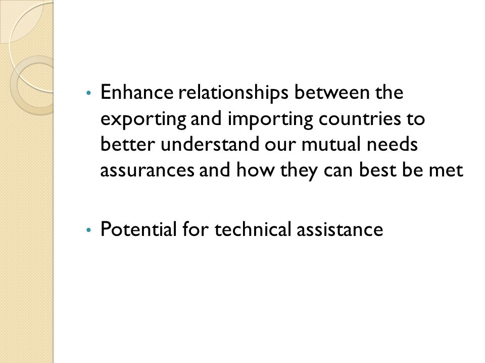 Enhance relationships between the exporting and importing countries to better understand our mutual needs assurances and how they can best be met Potential for technical assistance