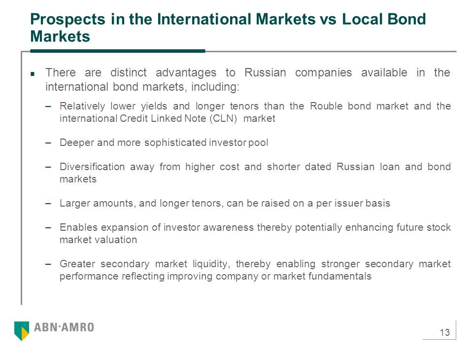 13 Prospects in the International Markets vs Local Bond Markets There are distinct advantages to Russian companies available in the international bond markets, including: –Relatively lower yields and longer tenors than the Rouble bond market and the international Credit Linked Note (CLN) market –Deeper and more sophisticated investor pool –Diversification away from higher cost and shorter dated Russian loan and bond markets –Larger amounts, and longer tenors, can be raised on a per issuer basis –Enables expansion of investor awareness thereby potentially enhancing future stock market valuation –Greater secondary market liquidity, thereby enabling stronger secondary market performance reflecting improving company or market fundamentals