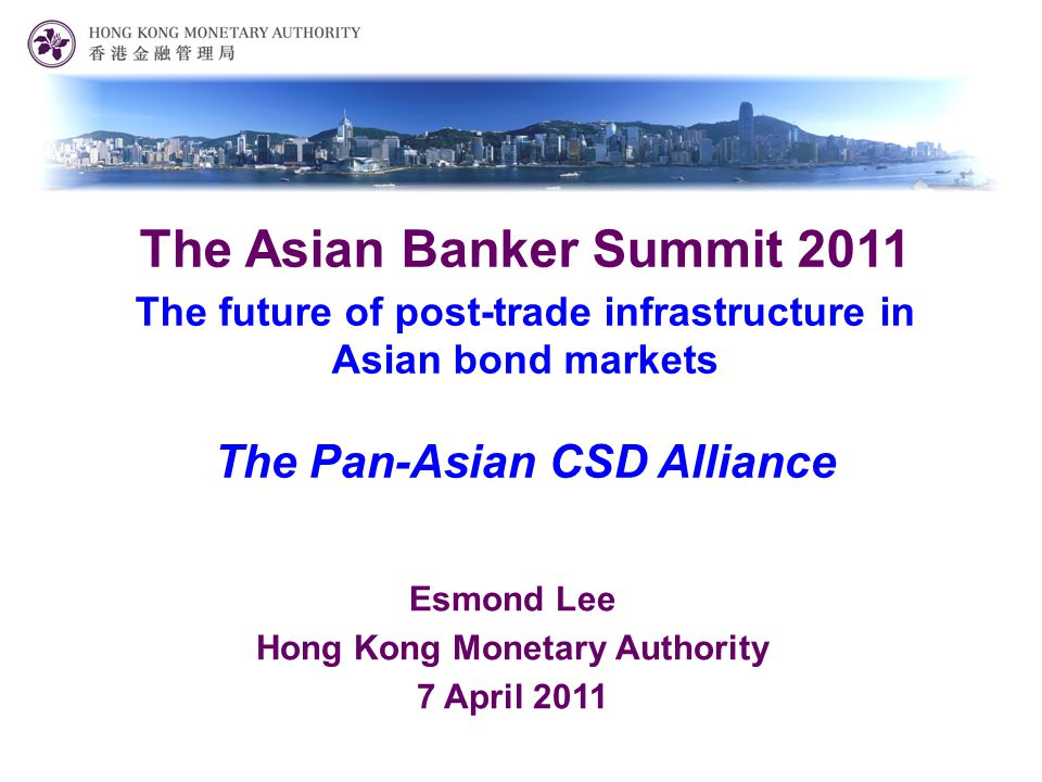 Esmond Lee Hong Kong Monetary Authority 7 April 2011 The Asian Banker Summit 2011 The future of post-trade infrastructure in Asian bond markets The Pan-Asian CSD Alliance