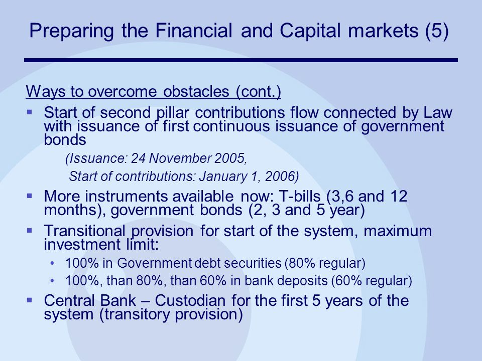 Preparing the Financial and Capital markets (5) Ways to overcome obstacles (cont.)  Start of second pillar contributions flow connected by Law with issuance of first continuous issuance of government bonds (Issuance: 24 November 2005, Start of contributions: January 1, 2006)  More instruments available now: T-bills (3,6 and 12 months), government bonds (2, 3 and 5 year)  Transitional provision for start of the system, maximum investment limit: 100% in Government debt securities (80% regular) 100%, than 80%, than 60% in bank deposits (60% regular)  Central Bank – Custodian for the first 5 years of the system (transitory provision)