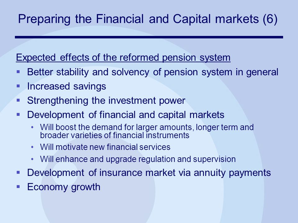 Preparing the Financial and Capital markets (6) Expected effects of the reformed pension system  Better stability and solvency of pension system in general  Increased savings  Strengthening the investment power  Development of financial and capital markets Will boost the demand for larger amounts, longer term and broader varieties of financial instruments Will motivate new financial services Will enhance and upgrade regulation and supervision  Development of insurance market via annuity payments  Economy growth