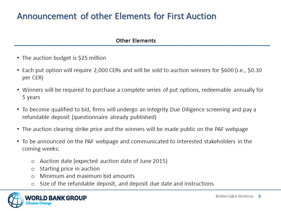 6 Bidder Q&A Webinar 6 Announcement of other Elements for First Auction Other Elements The auction budget is $25 million Each put option will require 2,000 CERs and will be sold to auction winners for $600 (i.e., $0.30 per CER) Winners will be required to purchase a complete series of put options, redeemable annually for 5 years To become qualified to bid, firms will undergo an Integrity Due Diligence screening and pay a refundable deposit (questionnaire already published) The auction clearing strike price and the winners will be made public on the PAF webpage To be announced on the PAF webpage and communicated to interested stakeholders in the coming weeks: o Auction date (expected auction date of June 2015) o Starting price in auction o Minimum and maximum bid amounts o Size of the refundable deposit, and deposit due date and instructions