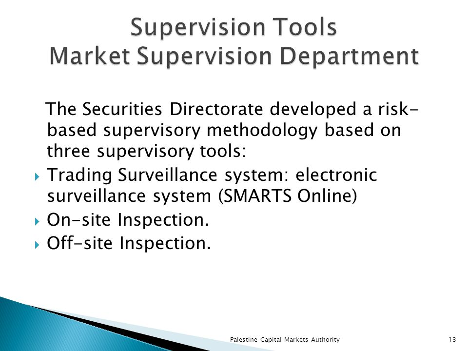 The Securities Directorate developed a risk- based supervisory methodology based on three supervisory tools:  Trading Surveillance system: electronic surveillance system (SMARTS Online)  On-site Inspection.