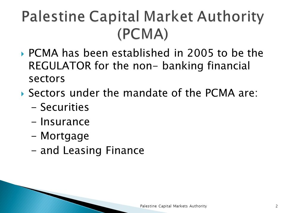  PCMA has been established in 2005 to be the REGULATOR for the non- banking financial sectors  Sectors under the mandate of the PCMA are: - Securities - Insurance - Mortgage - and Leasing Finance Palestine Capital Markets Authority2