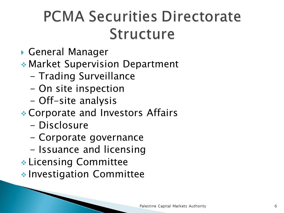 General Manager  Market Supervision Department - Trading Surveillance - On site inspection - Off-site analysis  Corporate and Investors Affairs - Disclosure - Corporate governance - Issuance and licensing  Licensing Committee  Investigation Committee Palestine Capital Markets Authority6