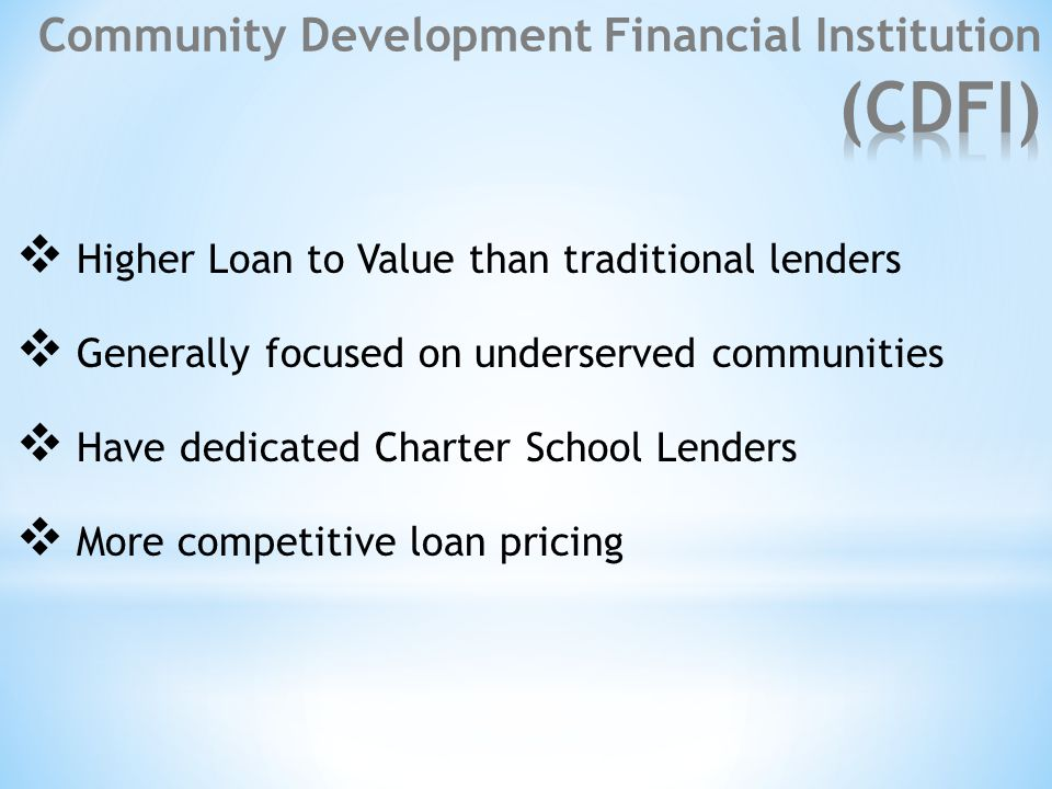  Higher Loan to Value than traditional lenders  Generally focused on underserved communities  Have dedicated Charter School Lenders  More competitive loan pricing