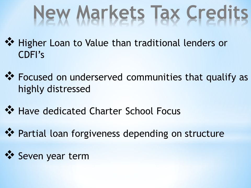  Higher Loan to Value than traditional lenders or CDFI's  Focused on underserved communities that qualify as highly distressed  Have dedicated Charter School Focus  Partial loan forgiveness depending on structure  Seven year term