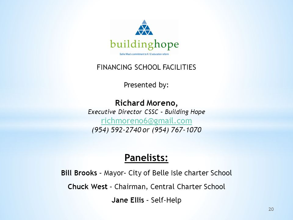 20 FINANCING SCHOOL FACILITIES Presented by: Richard Moreno, Executive Director CSSC – Building Hope (954) or (954) Panelists: Bill Brooks – Mayor– City of Belle Isle charter School Chuck West – Chairman, Central Charter School Jane Ellis – Self-Help