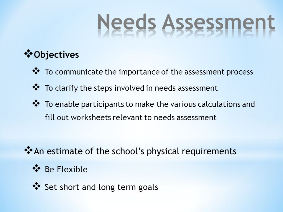  Objectives  To communicate the importance of the assessment process  To clarify the steps involved in needs assessment  To enable participants to make the various calculations and fill out worksheets relevant to needs assessment  An estimate of the school's physical requirements  Be Flexible  Set short and long term goals