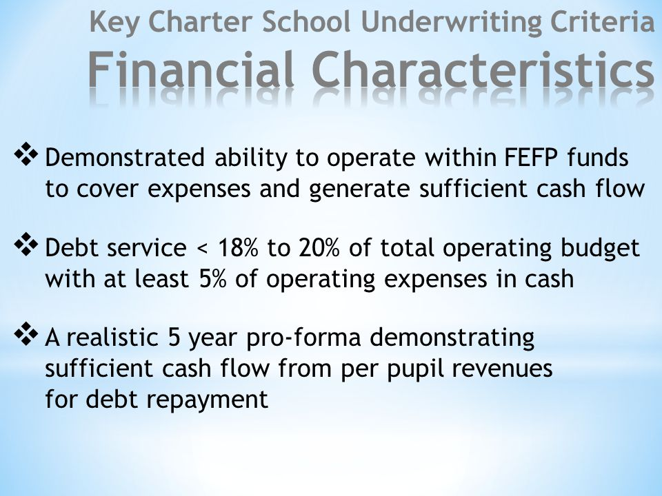 Demonstrated ability to operate within FEFP funds to cover expenses and generate sufficient cash flow  Debt service < 18% to 20% of total operating budget with at least 5% of operating expenses in cash  A realistic 5 year pro-forma demonstrating sufficient cash flow from per pupil revenues for debt repayment