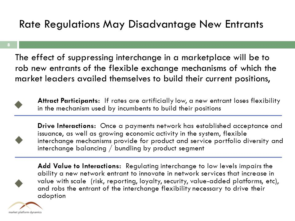 Rate Regulations May Disadvantage New Entrants 8 Attract Participants: If rates are artificially low, a new entrant loses flexibility in the mechanism used by incumbents to build their positions Drive Interactions: Once a payments network has established acceptance and issuance, as well as growing economic activity in the system, flexible interchange mechanisms provide for product and service portfolio diversity and interchange balancing / bundling by product segment Add Value to Interactions: Regulating interchange to low levels impairs the ability a new network entrant to innovate in network services that increase in value with scale (risk, reporting, loyalty, security, value-added platforms, etc), and robs the entrant of the interchange flexibility necessary to drive their adoption The effect of suppressing interchange in a marketplace will be to rob new entrants of the flexible exchange mechanisms of which the market leaders availed themselves to build their current positions,