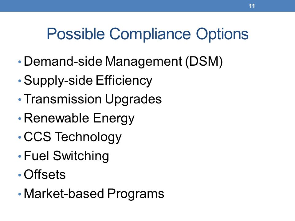 Possible Compliance Options Demand-side Management (DSM) Supply-side Efficiency Transmission Upgrades Renewable Energy CCS Technology Fuel Switching Offsets Market-based Programs 11