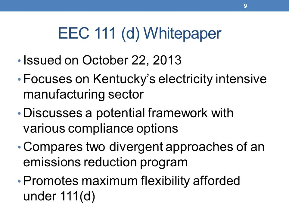 EEC 111 (d) Whitepaper Issued on October 22, 2013 Focuses on Kentucky's electricity intensive manufacturing sector Discusses a potential framework with various compliance options Compares two divergent approaches of an emissions reduction program Promotes maximum flexibility afforded under 111(d) 9