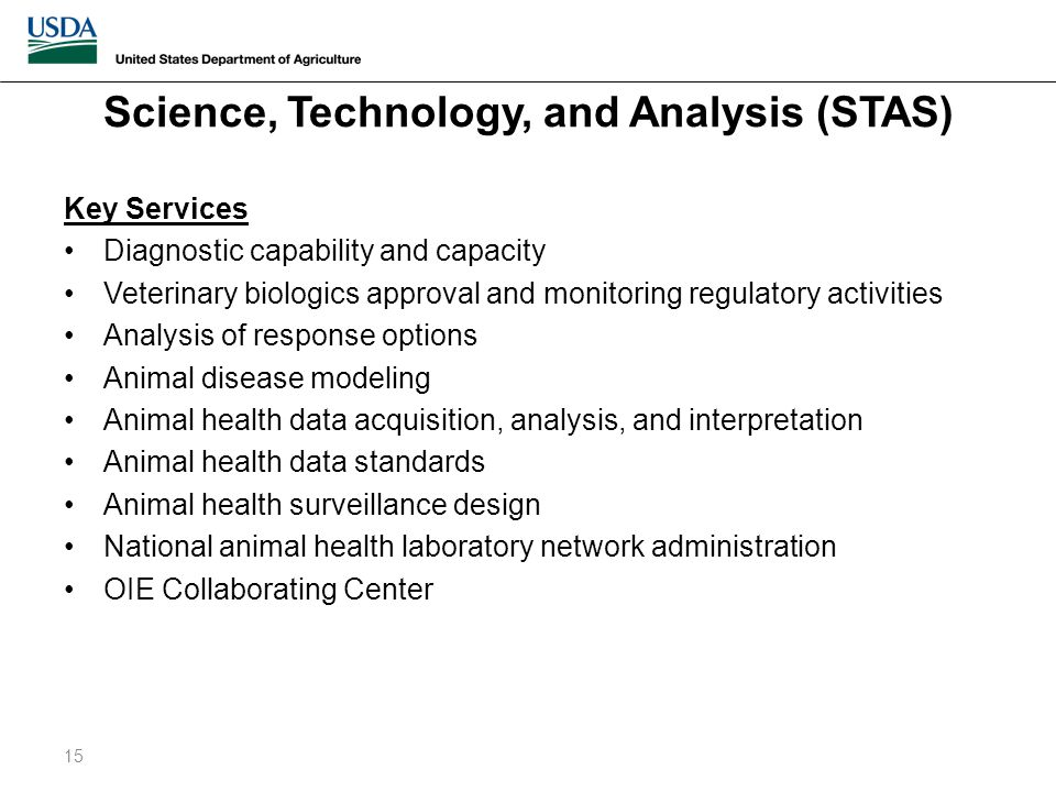 Science, Technology, and Analysis (STAS) Key Services Diagnostic capability and capacity Veterinary biologics approval and monitoring regulatory activities Analysis of response options Animal disease modeling Animal health data acquisition, analysis, and interpretation Animal health data standards Animal health surveillance design National animal health laboratory network administration OIE Collaborating Center 15
