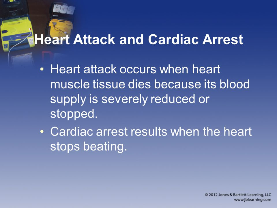 Heart Attack and Cardiac Arrest Heart attack occurs when heart muscle tissue dies because its blood supply is severely reduced or stopped.