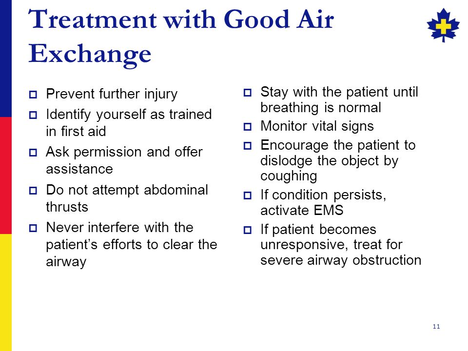 11 Treatment with Good Air Exchange  Prevent further injury  Identify yourself as trained in first aid  Ask permission and offer assistance  Do not attempt abdominal thrusts  Never interfere with the patient's efforts to clear the airway  Stay with the patient until breathing is normal  Monitor vital signs  Encourage the patient to dislodge the object by coughing  If condition persists, activate EMS  If patient becomes unresponsive, treat for severe airway obstruction