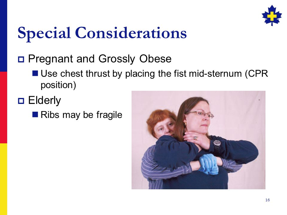 16 Special Considerations  Pregnant and Grossly Obese Use chest thrust by placing the fist mid-sternum (CPR position)  Elderly Ribs may be fragile