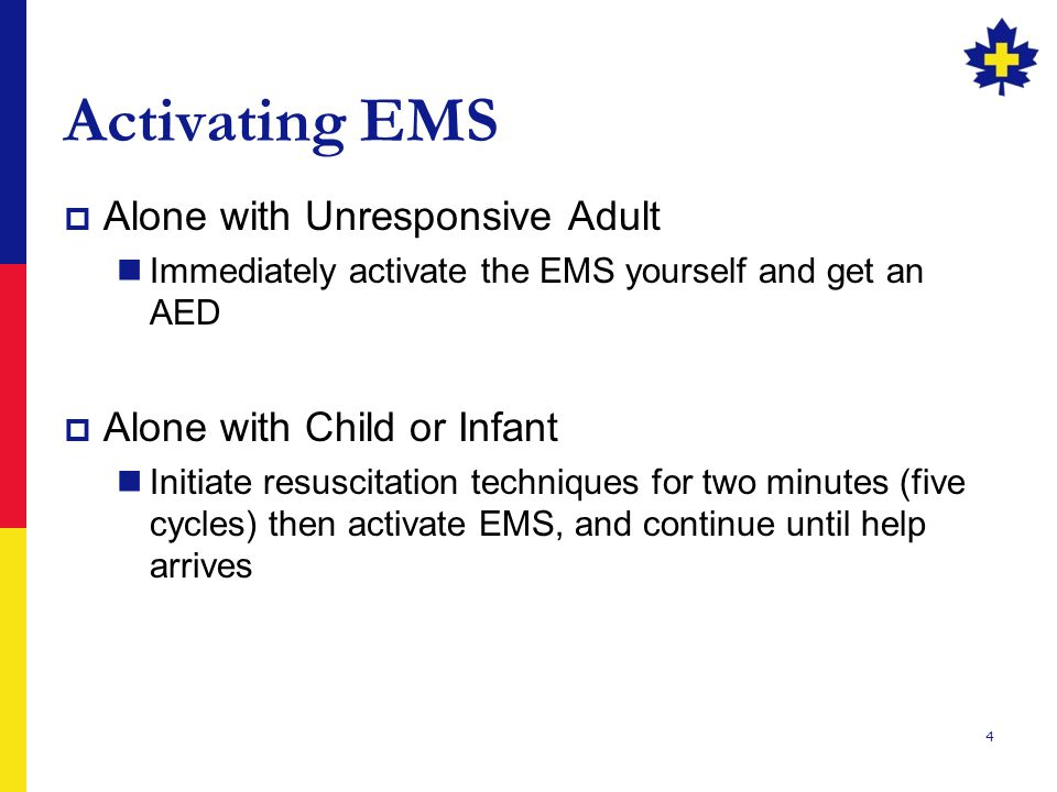 4 Activating EMS  Alone with Unresponsive Adult Immediately activate the EMS yourself and get an AED  Alone with Child or Infant Initiate resuscitation techniques for two minutes (five cycles) then activate EMS, and continue until help arrives