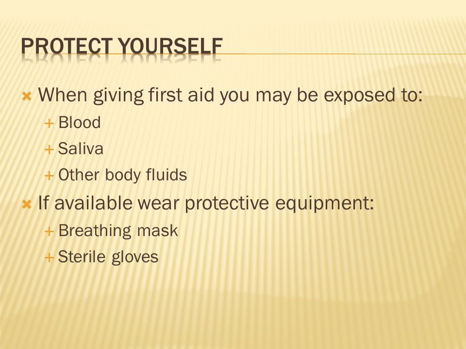  When giving first aid you may be exposed to:  Blood  Saliva  Other body fluids  If available wear protective equipment:  Breathing mask  Sterile gloves