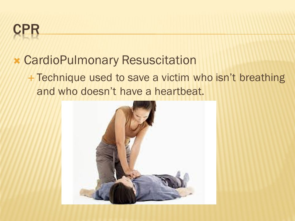  CardioPulmonary Resuscitation  Technique used to save a victim who isn't breathing and who doesn't have a heartbeat.