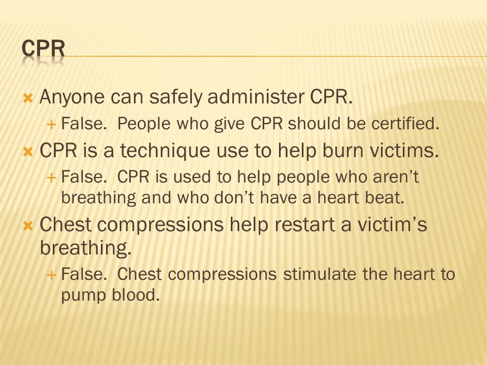  Anyone can safely administer CPR.  False. People who give CPR should be certified.