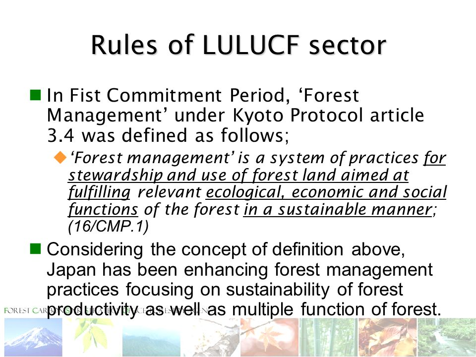 Rules of LULUCF sector In Fist Commitment Period, 'Forest Management' under Kyoto Protocol article 3.4 was defined as follows;  'Forest management' is a system of practices for stewardship and use of forest land aimed at fulfilling relevant ecological, economic and social functions of the forest in a sustainable manner; (16/CMP.1) Considering the concept of definition above, Japan has been enhancing forest management practices focusing on sustainability of forest productivity as well as multiple function of forest.