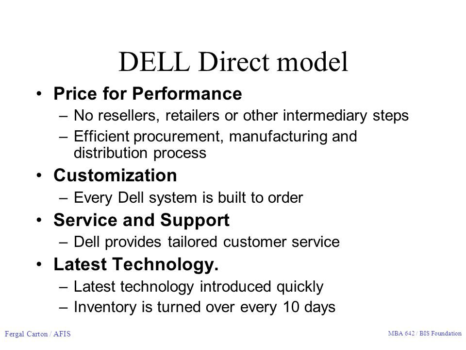 Fergal Carton / AFIS MBA 642 / BIS Foundation DELL Direct model Price for Performance –No resellers, retailers or other intermediary steps –Efficient procurement, manufacturing and distribution process Customization –Every Dell system is built to order Service and Support –Dell provides tailored customer service Latest Technology.