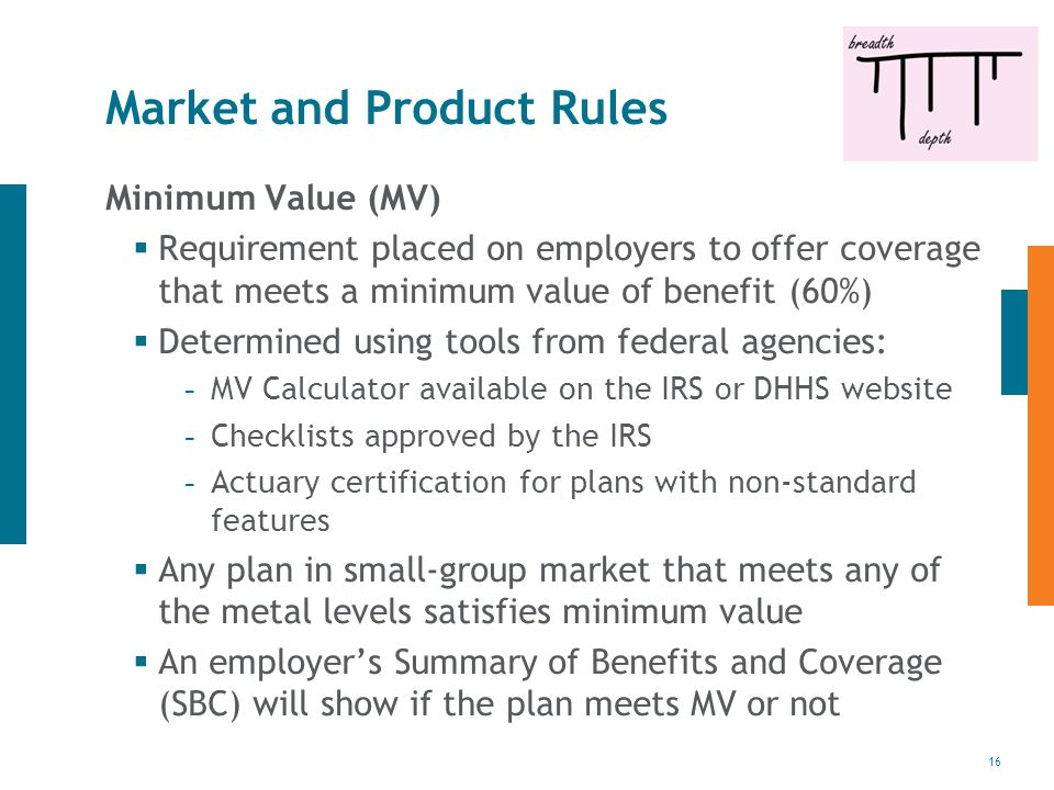 16 Market and Product Rules Minimum Value (MV)  Requirement placed on employers to offer coverage that meets a minimum value of benefit (60%)  Determined using tools from federal agencies: - MV Calculator available on the IRS or DHHS website - Checklists approved by the IRS - Actuary certification for plans with non-standard features  Any plan in small-group market that meets any of the metal levels satisfies minimum value  An employer's Summary of Benefits and Coverage (SBC) will show if the plan meets MV or not