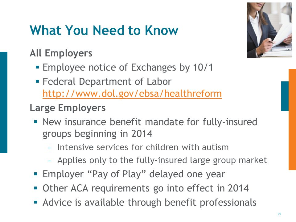 29 What You Need to Know All Employers  Employee notice of Exchanges by 10/1  Federal Department of Labor     Large Employers  New insurance benefit mandate for fully-insured groups beginning in Intensive services for children with autism - Applies only to the fully-insured large group market  Employer Pay of Play delayed one year  Other ACA requirements go into effect in 2014  Advice is available through benefit professionals