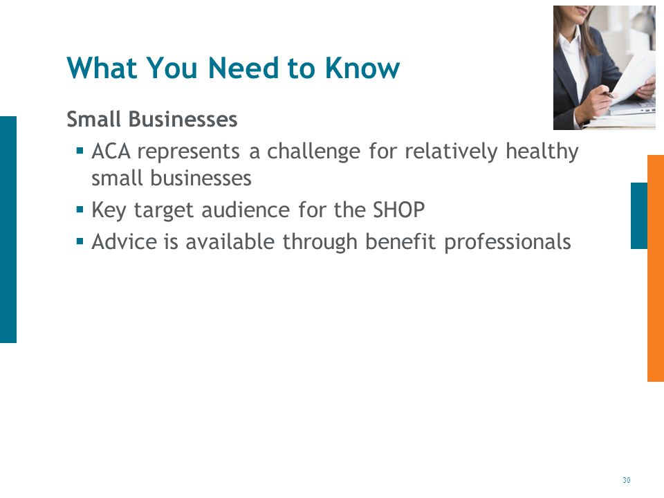 30 What You Need to Know Small Businesses  ACA represents a challenge for relatively healthy small businesses  Key target audience for the SHOP  Advice is available through benefit professionals