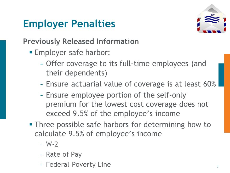 7 Employer Penalties Previously Released Information  Employer safe harbor: - Offer coverage to its full-time employees (and their dependents) - Ensure actuarial value of coverage is at least 60% - Ensure employee portion of the self-only premium for the lowest cost coverage does not exceed 9.5% of the employee's income  Three possible safe harbors for determining how to calculate 9.5% of employee's income - W-2 - Rate of Pay - Federal Poverty Line