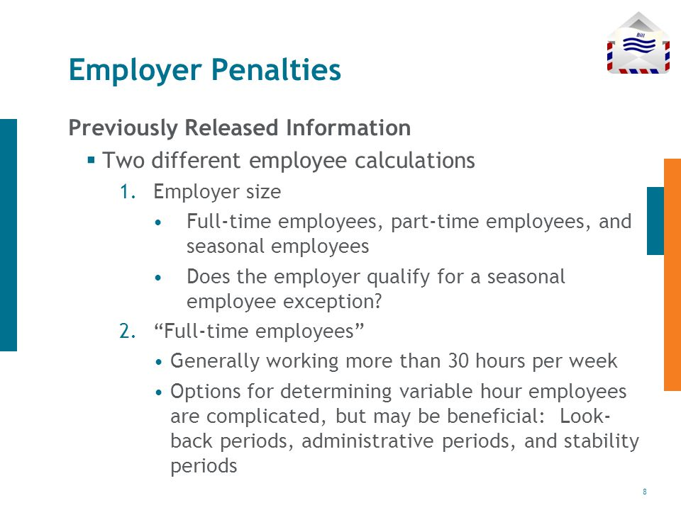 8 Employer Penalties Previously Released Information  Two different employee calculations 1.Employer size Full-time employees, part-time employees, and seasonal employees Does the employer qualify for a seasonal employee exception.
