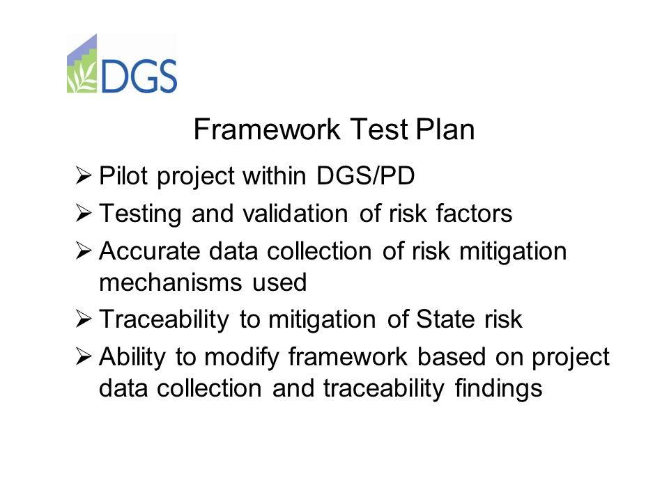 Framework Test Plan  Pilot project within DGS/PD  Testing and validation of risk factors  Accurate data collection of risk mitigation mechanisms used  Traceability to mitigation of State risk  Ability to modify framework based on project data collection and traceability findings