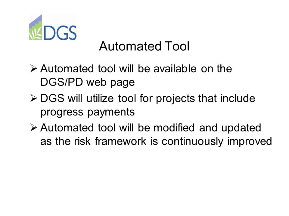 Automated Tool  Automated tool will be available on the DGS/PD web page  DGS will utilize tool for projects that include progress payments  Automated tool will be modified and updated as the risk framework is continuously improved