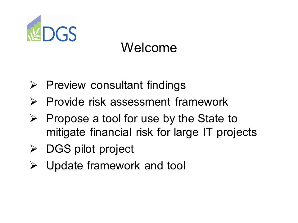 Welcome  Preview consultant findings  Provide risk assessment framework  Propose a tool for use by the State to mitigate financial risk for large IT projects  DGS pilot project  Update framework and tool