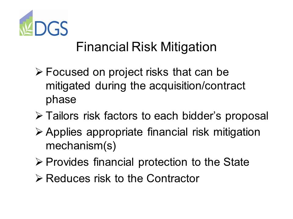 Financial Risk Mitigation  Focused on project risks that can be mitigated during the acquisition/contract phase  Tailors risk factors to each bidder's proposal  Applies appropriate financial risk mitigation mechanism(s)  Provides financial protection to the State  Reduces risk to the Contractor