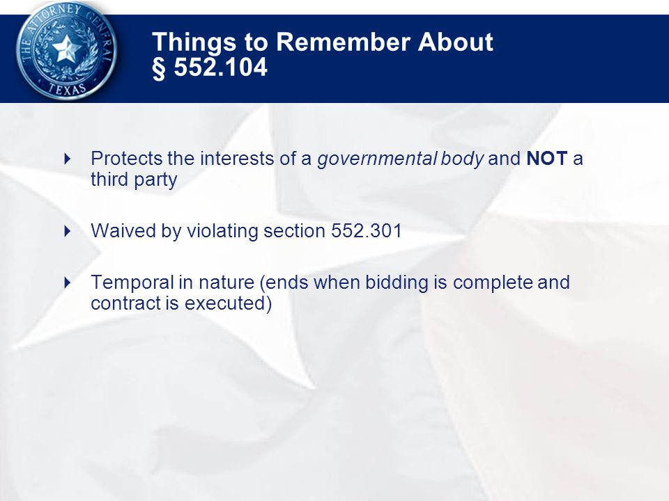 Things to Remember About §  Protects the interests of a governmental body and NOT a third party  Waived by violating section  Temporal in nature (ends when bidding is complete and contract is executed)